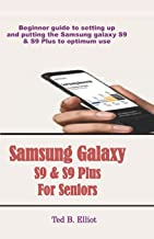 Samsung Galaxy S9 & S9 Plus For Seniors: Beginner guide to setting up and putting the Samsung galaxy S9 & S9 Plus to optimum use
