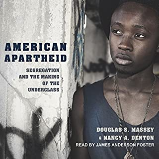 American Apartheid     Segregation and the Making of the Underclass              By:                                                                                                                                 Douglas S. Massey,                                                                                        Nancy A. Denton                               Narrated by:                                                                                                                                 James Anderson Foster                      Length: 10 hrs and 42 mins     12 ratings     Overall 4.8