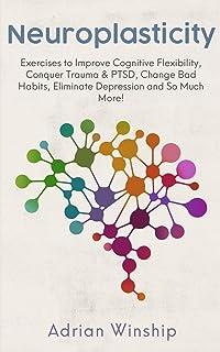 Neuroplasticity: Exercises to Improve Cognitive Flexibility, Conquer Trauma & PTSD, Change Bad Habits, Eliminate Depressio...