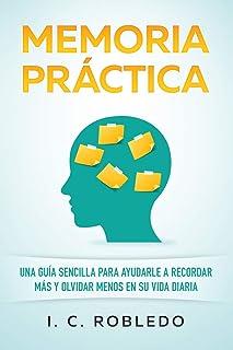 Memoria Práctica: Una Guía Sencilla para Ayudarle a Recordar Más y Olvidar Menos de I. C. Robledo