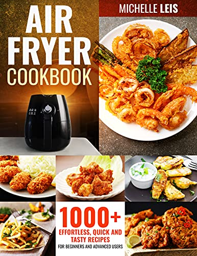 Air Fryer Cookbook: 1000+ Effortless, Quick and Tasty Recipes For Beginners and Advanced Users   BONUS: The 6 Steps System for Cleaning and Maintenance (English Edition)