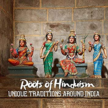 Roots of Hinduism: Unique Traditions Around India, Deep Spirituality