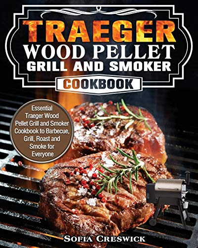 Traeger Wood Pellet Grill and Smoker Cookbook: Essential Traeger Wood Pellet Grill and Smoker Cookbook to Barbecue, Grill, Roast and Smoke for Everyone
