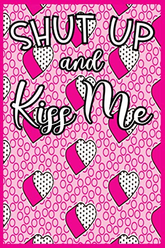 Shut Up And Kiss Me: Blank Line Journal A Valentines Day Gift Idea For Couple, Men, Women, Girls And Boys To Write In.