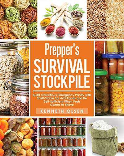 Prepper's Survival Stockpile: Build a Nutritious Emergency Pantry with Shelf - Stable Survival Foods and Be Self - Sufficient When Push Comes to Shove by [Kenneth Olsen]