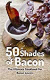 50 Shades of Bacon: The Ultimate Cookbook for Bacon Lovers