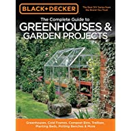 Black & Decker The Complete Guide to Greenhouses & Garden Projects: Greenhouses, Cold Frames, Compost Bins, Trellises…