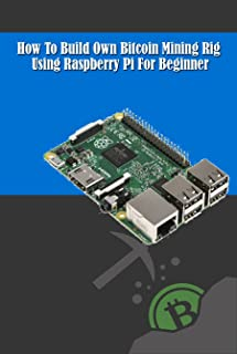 How To Build Own Bitcoin Mining Rig Using Raspberry Pi For Beginner: Beginners Guide To Turn Your Raspberry Pi into an Affordable Bitcoin