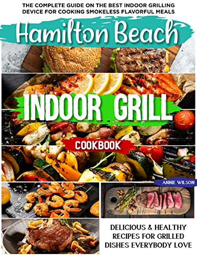 Hamilton Beach Indoor Grill Cookbook: The Complete Guide on the Best Indoor Grilling Device for Cooking Smokeless Flavorful Meals   Delicious & Healthy ... Dishes Everybody Love (English Edition)