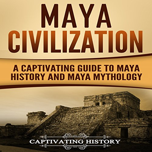 Maya Civilization: A Captivating Guide to Maya History and Maya Mythology audiobook cover art