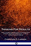 Thinking for Results: How to Achieve Life Goals by Cultivating Right Thinking and Positive Mentality - a Book of New Thought Wisdom