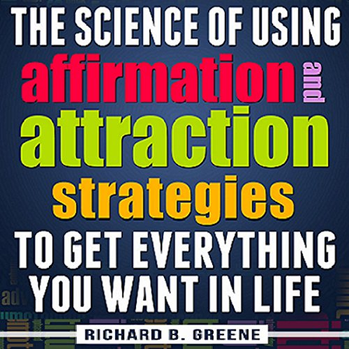 The Science of Using Affirmations and Attraction Strategies to Get Everything You Want in Life audiobook cover art