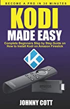 Kodi Made Easy: Complete Beginners Step by Step Guide on How to Install Kodi on Amazon Firestick (Become a Pro in 30 Minutes)