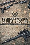 The Ultimate Optics Guide to Rifle Shooting: A Comprehensive Guide to Using Your Riflescop...