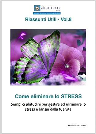 Come eliminare lo STRESS: Semplici abitudini per gestire ed eliminare lo stress e l'ansia dalla tua vita (I Riassunti Utili Vol. 8)