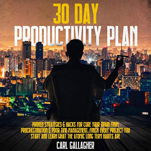 30 Day Productivity Plan: Proven Strategies & Hacks for Cure Your Brain from Procrastination & Poor Time Management. Finish Every Project You Start And Learn What The Atomic Long Term Habits Are Audiobook By Carl Gallagher cover art