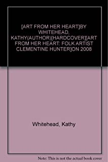 [ART FROM HER HEART]BY WHITEHEAD, KATHY(AUTHOR)[HARDCOVER][ART FROM HER HEART: FOLK ARTIST CLEMENTINE HUNTER]ON 2008
