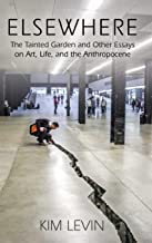 Elsewhere: The Tainted Garden and Other Essays on Art, Life, and the Anthropocene