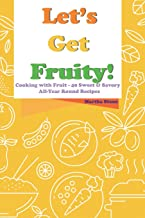 Let's Get Fruity!: Cooking with Fruit - 40 Sweet & Savory All-Year Round Recipes
