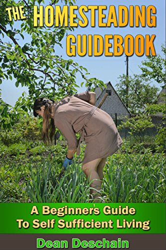 Homesteading: Guidebook: A Beginner's Guide to Self-Sufficient Living (homesteading, home garden, horticulture, garden, gardening, plants, raised garden) by [Dean Deschain]