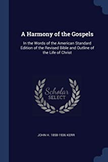 A Harmony of the Gospels: In the Words of the American Standard Edition of the Revised Bible and Outline of the Life of Ch...