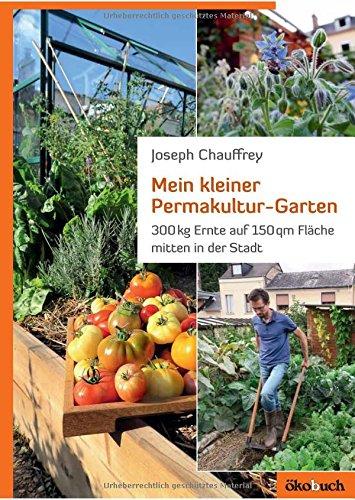 Mein kleiner Permakultur-Garten: 300 kg Ernte auf 150 qm Fläche: 300 kg Ernte auf 150 qm Fläche mitten in der Stadt