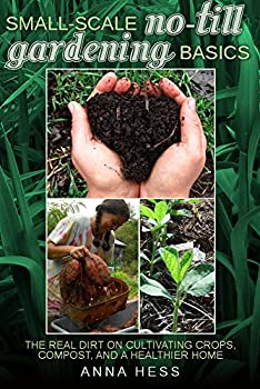 Small-Scale No-Till Gardening Basics  The Real Dirt on Cultivating Crops Compost and a Healthier Home  The Ultimate Guide to Soil Book 2