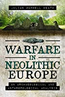 Warfare in Neolithic Europe: An Archaeological and Anthropological Analysis