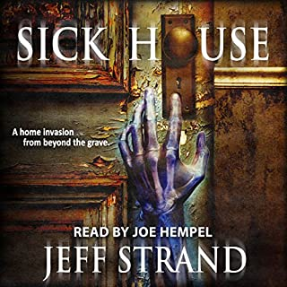Sick House                   By:                                                                                                                                 Jeff Strand                               Narrated by:                                                                                                                                 Joe Hempel                      Length: 6 hrs and 43 mins     203 ratings     Overall 4.0