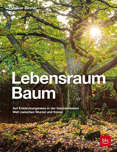 Lebensraum Baum: Auf Entdeckungsreise in der faszinierenden Welt zwischen Wurzel und Krone (Natur)