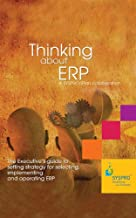 Thinking about ERP: The Executive`s guide to setting strategy for selecting, implementing and operating ERP.