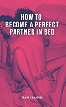 HOW TO BECOME A PERFECT PARTNER IN BED: CRAZY TIPS AND TECHNIQUES TO BECOME A PERFECT SEX PARTNER IN BED