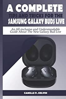 A Complete Tips and Tricks for the Samsung Galaxy Buds Live: An All-inclusive and Understandable Guide About The New Galax...
