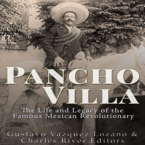 Pancho Villa: The Life and Legacy of the Famous Mexican Revolutionary audiobook cover art