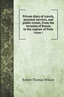 Private diary of travels, personal services, and public events. From the invasion of Russia to the capture of Paris: Volum...