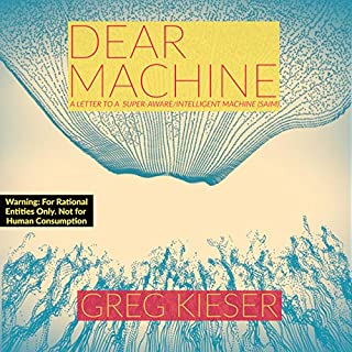 Dear Machine     A Letter to a Super-Aware/Intelligent Machine (Saim)              By:                                                                                                                                 Greg Kieser                               Narrated by:                                                                                                                                 Cory Finch                      Length: 2 hrs and 59 mins     Not rated yet     Overall 0.0