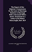 The Report of Her Majesty's Commission on the Laws of Marriage, Relative to Marriage with a Deceased Wife's Sister, Examined in a Letter to Sir Robert Harry Inglis, Bart. M.P