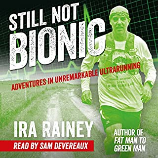 Still Not Bionic     Adventures in Unremarkable Ultrarunning              By:                                                                                                                                 Ira Rainey                               Narrated by:                                                                                                                                 Sam Devereaux                      Length: 5 hrs and 24 mins     47 ratings     Overall 4.7