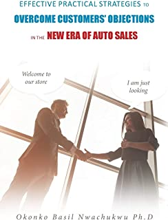 Effective Practical Strategies to Overcome Customers' Objections: in the New Era of Auto Sales