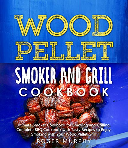 Wood Pellet Smoker and Grill Cookbook: Ultimate Smoker Cookbook for Smoking and Grilling, Complete Cookbook with Tasty BBQ Recipes to Enjoy Smoking with Your Wood Pellet Grill (English Edition)