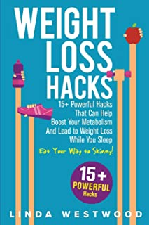 Weight Loss Hacks: 15+ Powerful Hacks That Can Help Boost Your Metabolism And Lead to Weight Loss While You Sleep (Eat Your Way to Skinny)