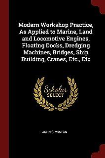 Modern Workshop Practice, as Applied to Marine, Land and Locomotive Engines, Floating Docks, Dredging Machines, Bridges, S...