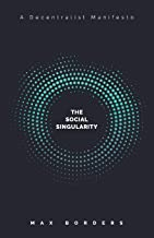 The Social Singularity: How decentralization will allow us to transcend politics, create global prosperity, and avoid the ...