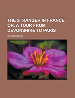 The Stranger in France, Or, a Tour from Devonshire to Paris