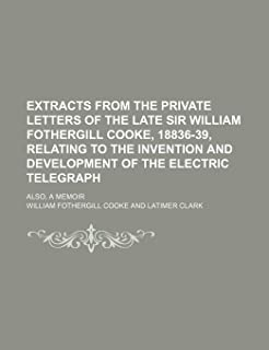 Extracts from the private letters of the late Sir William Fothergill Cooke, 18836-39, relating to the invention and development of the electric telegraph; also, a memoir