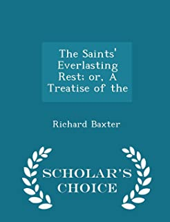 The Saints' Everlasting Rest; Or, a Treatise of the - Scholar's Choice Edition