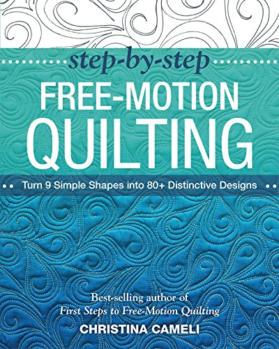 Step-by-Step Free-Motion Quilting: Turn 9 Simple Shapes into 80+ Distinctive Designs - Best-Selling Author of First Steps to Free-Motion Quilting