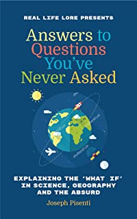 Answers to Questions You've Never Asked: Explaining the What If in Science, Geography and the Absurd (Fun Facts Book, Funn...