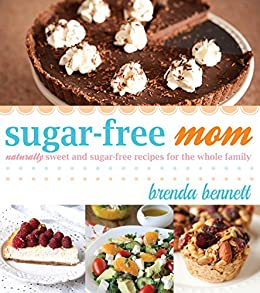 Sugar-Free Mom: Naturally Sweet and Sugar-Free Recipes for the Whole Family by [Brenda Bennett]