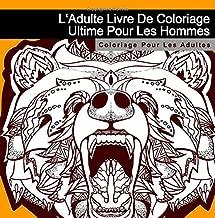 L'Adulte Livre De Coloriage Ultime Pour Les Hommes: Coloriage Pour Les Adultes (Zen Art Therapie Et Anti-Stress Livres) (French Edition)